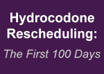 Hydrocodone Rescheduling: The First 100 Days Report